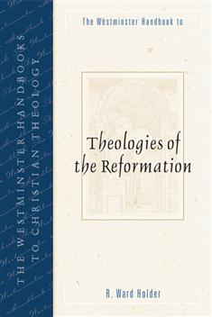 The Westminster Handbook to Theologies of the Reformation