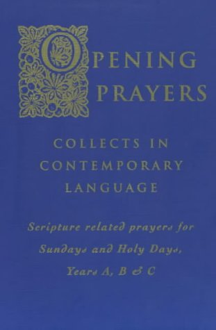 Opening Prayers: Collects in a Contemporary Language - Scripture Related Prayers for Sunday's and Holy Days, Years A, B and C