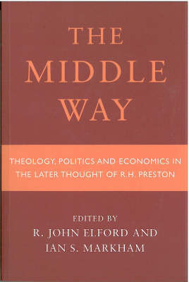 Middle Way: Theology, Politics and Economics in the Later Thought of R.H.Preston