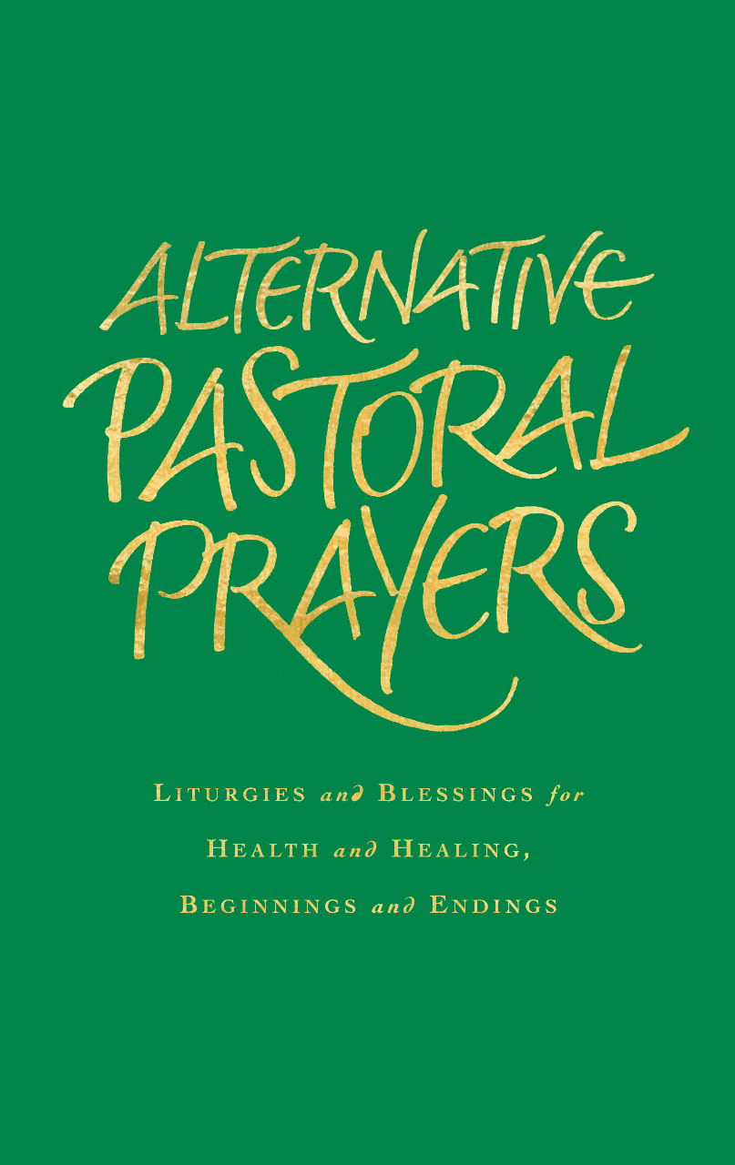 Alternative Pastoral Prayers: Liturgies and Blessings for Health and Healing, Beginnings and Endings