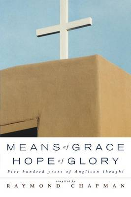 Means of Grace, Hope of Glory: Five Hundred Years of Anglican Thought