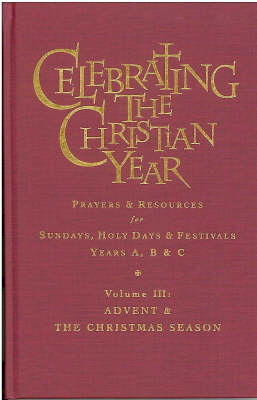 Celebrating the Christian Year - Volume 3: Advent and Christmas Season: Prayers and Resources for Sundays, Holy Days and Festivals